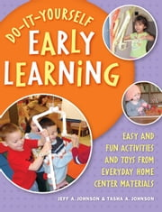 Do-It-Yourself Early Learning - Easy and Fun Activities and Toys from Everyday Home Center Materials ebook by Jeff A. Johnson,Tasha A. Johnson