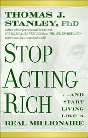 Stop Acting Rich - ...And Start Living Like A Real Millionaire ebook by Thomas J. Stanley