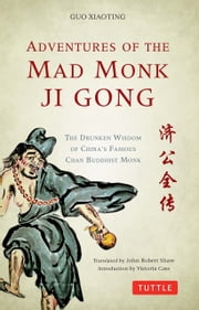 Adventures of the Mad Monk Ji Gong - The Drunken Wisdom of China's Most Famous Chan Buddhist Monk ebook by Guo Xiaoting,John Robert Shaw,Victoria Cass