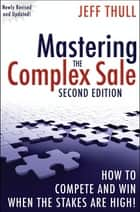 Mastering the Complex Sale - How to Compete and Win When the Stakes are High! ebook by Jeff Thull