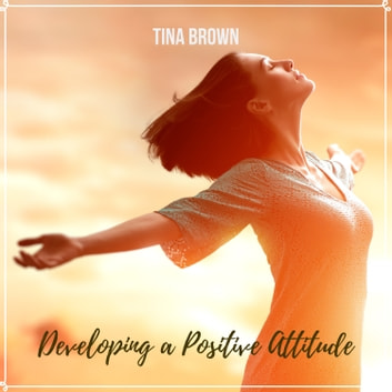Developing a Positive Attitude audiobook by Tina Brown,Mark Bogdanovic