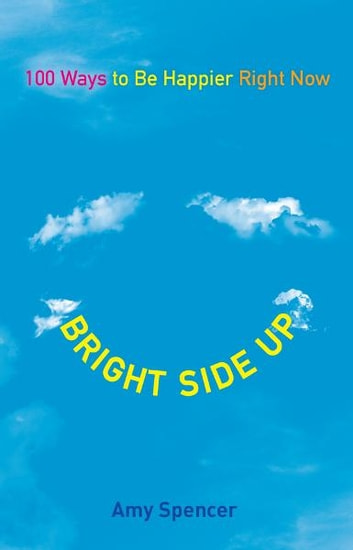 Bright Side Up - 100 Ways to Be Happier Right Now eBook by Amy Spencer