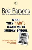 What They Didn't Teach Me in Sunday School ebook by Rob Parsons