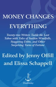 Money Changes Everything - Twenty-Two Writers Tackle the Last Taboo with Tales of Sudden Windfalls, Staggering Debts, and Other Surprising Turns of Fortune ebook by Jenny Offill,Elissa Schappell
