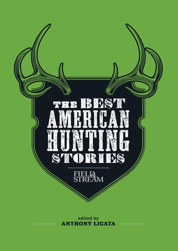 Field & Stream: The Best American Hunting Stories - Exciting true-life tales from America's leading outdoor writers ebook by