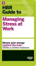 HBR Guide to Managing Stress at Work (HBR Guide Series) ebook by Harvard Business Review