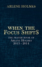 When the Focus Shifts - The Prayer Book of Arlene Holmes 2013 - 2014 ebook by Arlene Holmes