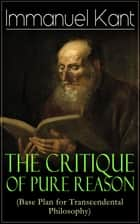 The Critique of Pure Reason (Base Plan for Transcendental Philosophy) - One of the most influential works in the history of philosophy - From the Author of Critique of Practical Reason, Critique of Judgment & Metaphysics of Morals ebook by Immanuel Kant, J. M. D. Meiklejohn