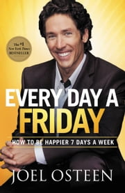 Every Day a Friday - How to Be Happier 7 Days a Week ebook by Joel Osteen
