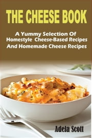 The Cheese Book:A Yummy Selection Of Homestyle Cheese-Based Recipes And Homemade Cheese Recipes ebook by Adela Scott