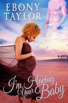 I'm Having Your Baby! ebook by Ebony Taylor