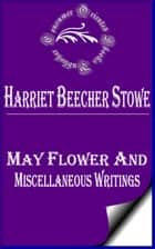 May Flower and Miscellaneous Writings ebook by Harriet Beecher Stowe