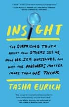 Insight - The Surprising Truth About How Others See Us, How We See Ourselves, and Why the Answers Matter More Than We Think ebook by Tasha Eurich