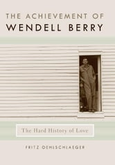 The Achievement of Wendell Berry - The Hard History of Love ebook by Fritz Oehlschlaeger