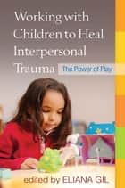 Working with Children to Heal Interpersonal Trauma - The Power of Play ebook by Eliana Gil, PhD, Lenore C. Terr,...