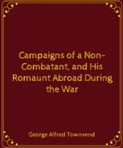 Campaigns of a Non-Combatant, and His Romaunt Abroad During the War ebook by George Alfred Townsend