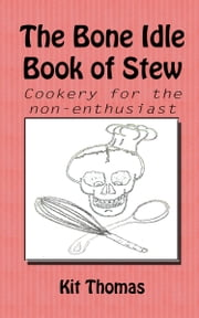 The Bone Idle Book of Stew - Cookery for the non-enthusiast ebook by Kit Thomas