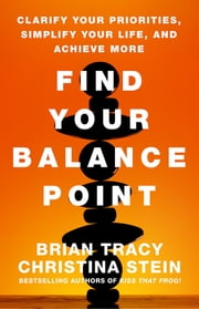 Find Your Balance Point - Clarify Your Priorities, Simplify Your Life, and Achieve More ebook by Brian Tracy,Christina Stein