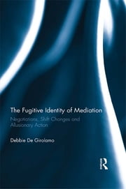 The Fugitive Identity of Mediation - Negotiations, Shift Changes and Allusionary Action ebook by Debbie De Girolamo