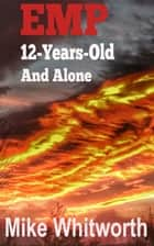 EMP 12-Years-Old And Alone ebook by Mike Whitworth