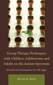 Group Therapy Techniques with Children, Adolescents, and Adults on the Autism Spectrum - Growth and Connection for all Ages ebook by Kevin B. Hull