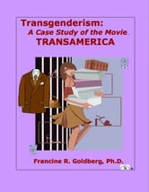 Transgenderism: A Case Study of the Movie TRANSAMERICA ebook by Francine R. Goldberg,Ph.D.