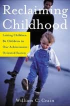 Reclaiming Childhood - Letting Children Be Children in Our Achievement-Oriented Society ebook by William Crain