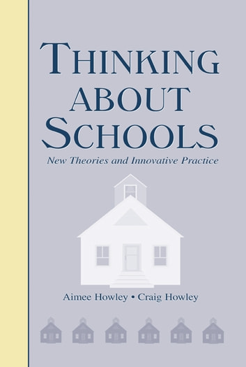 Thinking About Schools - New Theories and Innovative Practice ebook by Aimee Howley,Craig Howley