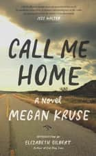 Call Me Home - A Novel ebook by Megan Kruse, Elizabeth Gilbert
