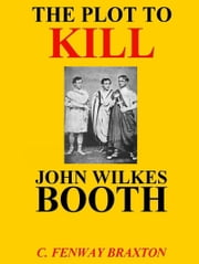 the Plot to Kill John Wilkes Booth ebook by C. Fenway Braxton