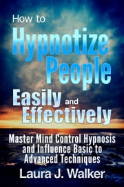 How to Hypnotize People Easily and Effectively: Master Mind Control Hypnosis and Influence Basic to Advanced Techniques ebook by Laura J. Walker