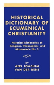 Historical Dictionary of Ecumenical Christianity ebook by Ans Joachim van der Bent