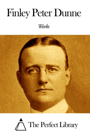 Works of Finley Peter Dunne ebook by Finley Peter Dunne