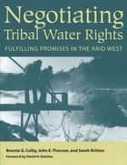 Negotiating Tribal Water Rights - Fulfilling Promises in the Arid West ebook by Bonnie G. Colby, John E. Thorson, Sarah Britton,...