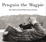 Penguin the Magpie - The Odd Little Bird Who Saved a Family ebook by Cameron Bloom, Bradley Trevor Greive