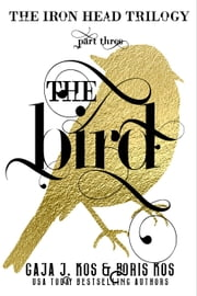 The Bird (The Iron Head Trilogy, Part Three) ebook by Gaja J. Kos, Boris Kos