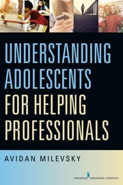 Understanding Adolescents for Helping Professionals ebook by Dr. Avidan Milevsky, PhD, LCPC