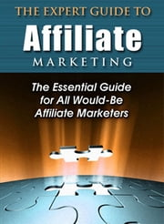 The Expert Guide to Affiliate Marketing - The Essential Guide for All Would-Be Affiliate Marketers! ebook by Thrivelearning Institute Library