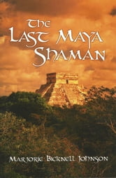 The Last Maya Shaman: Part I ebook by Marjorie Bicknell Johnson