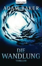 Die Wandlung - Thriller ebook by Adam Baker, Caspar Holz