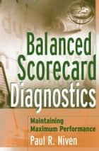 Balanced Scorecard Diagnostics - Maintaining Maximum Performance ebook by Paul R. Niven