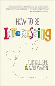 How To Be Interesting - Simple Ways to Increase Your Personal Appeal ebook by David Gillespie,Mark Warren