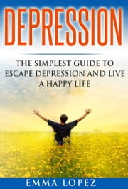 Depression: The Simplest Guide to Escape Depression and Live a Happy Life ebook by Emma Lopez