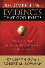 20 Compelling Evidences That God Exists - Discover Why Believing in God Makes So Much Sense ebook by Ken Boa,Robert M. Bowman, Jr.
