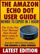 The Amazon Echo Dot User Guide: Newbie to Expert in 1 Hour!: The Echo Dot User Manual That Should Have Come In The Box ebook by Tom Edwards, Jenna Edwards