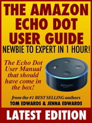 The Amazon Echo Dot User Guide: Newbie to Expert in 1 Hour!: The Echo Dot User Manual That Should Have Come In The Box eBook par  Tom Edwards, Jenna Edwards