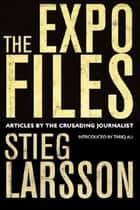 The Expo Files - Articles by the Crusading Journalist ebook by Stieg Larsson, Daniel Poohl, Ali,...
