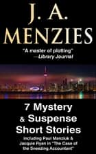 "7 Mystery & Suspense Short Stories - including Paul Manziuk & Jacquie Ryan in ""The Case of the Sneezing Accountant"" ebook by J. A. Menzies"