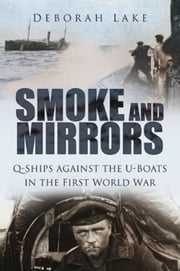 Smoke and Mirrors - Q-Ships against the U-Boats in the First World War ebook by Deborah Lake