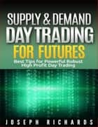 Supply & Demand Day Trading for Futures - Brand New ETF's,Forex, Futures, Stocks Day Trader Series, #2 ebook by Joseph Richards